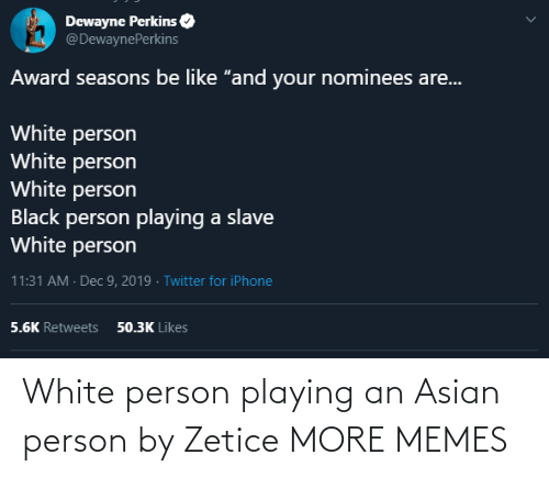 "award: Dewayne Perkins  @DewaynePerkins  Award seasons be like ""and your nominees are...  White person  White person  White person  Black person playing a slave  White person  11:31 AM · Dec 9, 2019 · Twitter for iPhone  50.3K Likes  5.6K Retweets White person playing an Asian person by Zetice MORE MEMES"