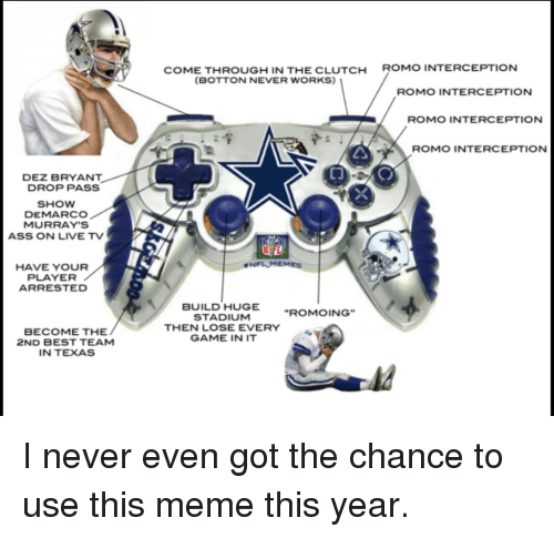 """Nfl Mems: DEZ BRYANT  DROP PASS  SHOW  DEMARCO  MURRAY'S  ASS ON LIVE TV  HAVE YOUR  PLAYER  ARRESTED  BECOME THE  2ND BEST TEAM  IN TEXAS  COME THROUGH IN THE CLUTCH  (BOTTON NEVER WORKS)  NFL MEM  BUILD HUGE  STADIUM  """"ROMO ING""""  THEN LOSE EVERY  GAME IN IT  ROMO INTERCEPTION  ROMO INTERCEPTION  ROMO INTERCEPTION  ROMO INTERCEPTION I never even got the chance to use this meme this year."""