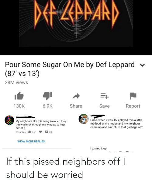 """Pour Some: DEZarand  Pour Some Sugar On Me by Def Leppard  (87' vs 13')  28M views  Share  Save  130K  6.9K  Report  Once, when i was 15, i played this a little  too loud at my house and my neighbor  came up and said """"turn that garbage off""""  My neighbors like this song so much they  threw a brick through my window to hear  better ;)  1 year ago •  E 248  3.6K  SHOW MORE REPLIES  I turned it up If this pissed neighbors off I should be worried"""