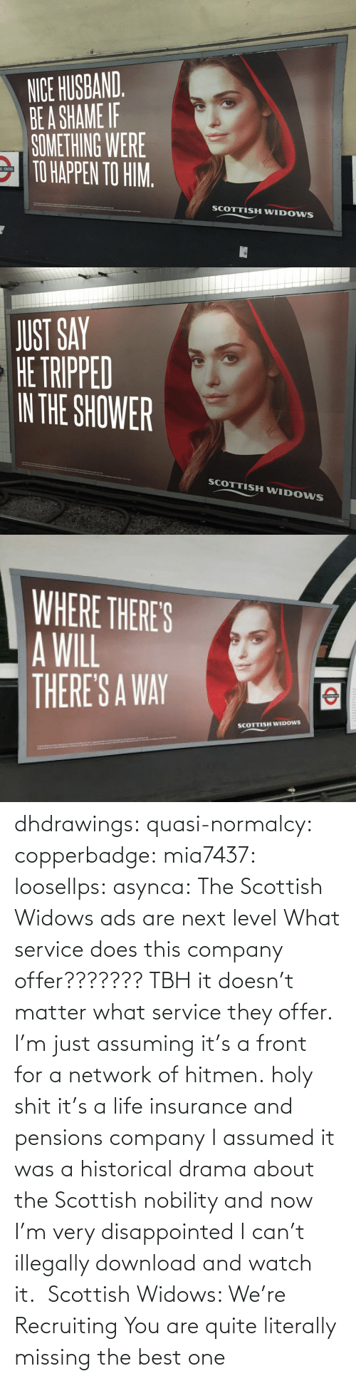 com: dhdrawings:  quasi-normalcy:  copperbadge:  mia7437:  loosellps:  asynca: The Scottish Widows ads are next level What service does this company offer??????? TBH it doesn't matter what service they offer. I'm just assuming it's a front for a network of hitmen.  holy shit it's a life insurance and pensions company  I assumed it was a historical drama about the Scottish nobility and now I'm very disappointed I can't illegally download and watch it.     Scottish Widows: We're Recruiting    You are quite literally missing the best one