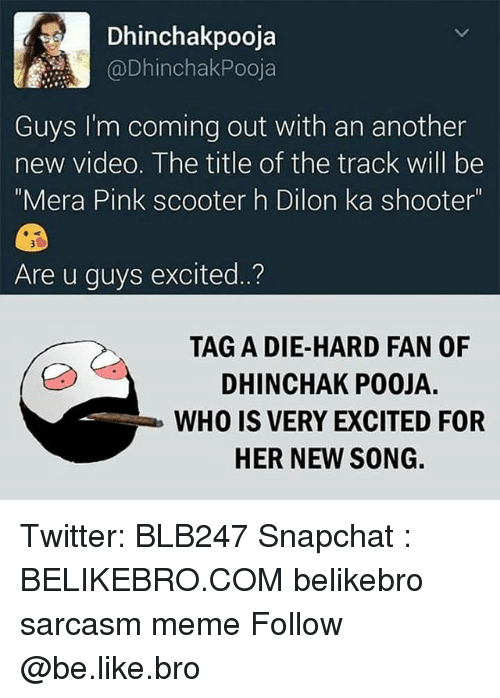 "Be Like, Meme, and Memes: Dhinchakpooja  @Dhinchak Pooja  Guys I'm coming out with an another  new video. The title of the track will be  ""Mera Pink scooter h Dilon ka shooter""  Are u guys excited.  TAG A DIE-HARD FAN OF  DHINCHAK POOJA.  WHO IS VERY EXCITED FOR  HER NEW SONG. Twitter: BLB247 Snapchat : BELIKEBRO.COM belikebro sarcasm meme Follow @be.like.bro"