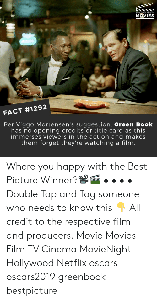 Memes, Movies, and Netflix: DI  U KNOW  MOVIES  FACT #1292  Per Viggo Mortensen's suggestion, Green Book  has no opening credits or title card as this  immerses viewers in the action and makes  them forget they're watching a film Where you happy with the Best Picture Winner?📽️🎬 • • • • Double Tap and Tag someone who needs to know this 👇 All credit to the respective film and producers. Movie Movies Film TV Cinema MovieNight Hollywood Netflix oscars oscars2019 greenbook bestpicture