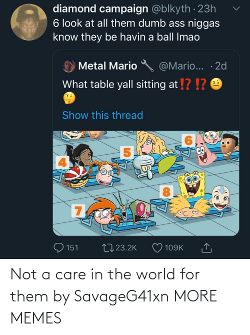 Not A: diamond campaign @blkyth · 23h  6 look at all them dumb ass niggas  know they be havin a ball Imao  @Mario... · 2d  Metal Mario  What table yall sitting at !? !?  Show this thread  8.  700  27 23.2K  151  109K Not a care in the world for them by SavageG41xn MORE MEMES