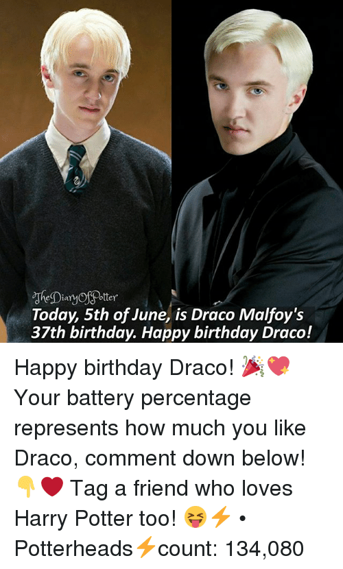 Dian: Dian  Today, 5th of June, is Draco Malfoy's  37th birthday. Happy birthday Draco! Happy birthday Draco! 🎉💖 Your battery percentage represents how much you like Draco, comment down below! 👇❤ Tag a friend who loves Harry Potter too! 😝⚡ • Potterheads⚡count: 134,080