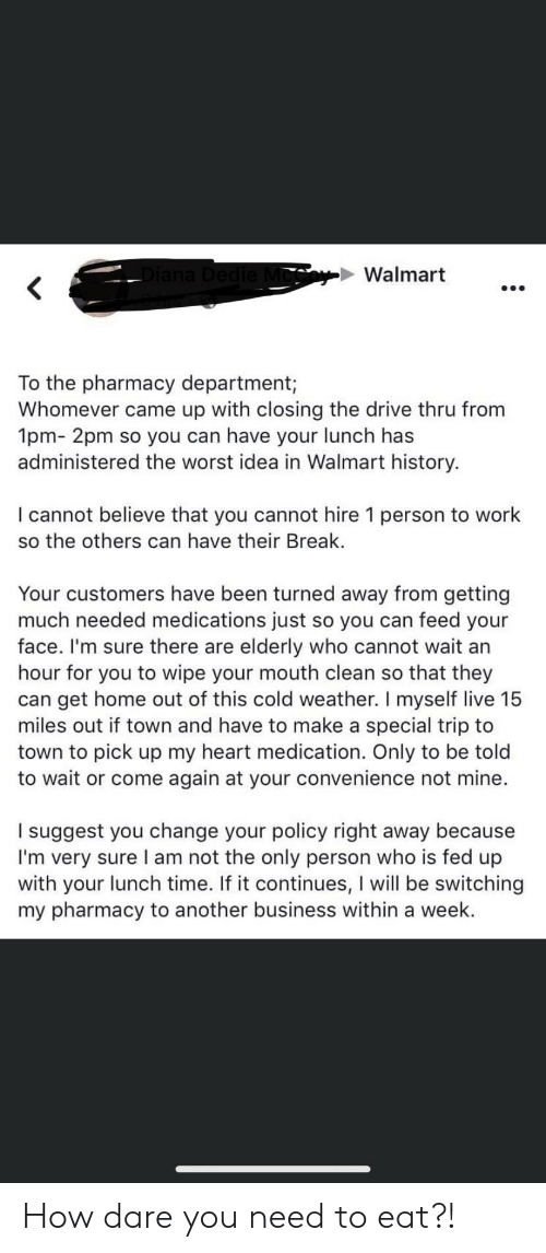 The Pharmacy: Diana Dedie Mo  Walmart  To the pharmacy department;  Whomever came up with closing the drive thru from  1pm- 2pm so you can have your lunch has  administered the worst idea in Walmart history.  I cannot believe that you cannot hire 1 person to work  so the others can have their Break  Your customers have been turned away from getting  much needed medications just so you can feed your  face. I'm sure there are elderly who cannot wait an  hour for you to wipe your mouth clean so that they  can get home out of this cold weather. I myself live 15  miles out if town and have to make a special trip to  town to pick up my heart medication. Only to be told  to wait or come again at your convenience not mine.  suggest you change your policy right away because  I'm very sure I am not the only person who is fed up  with your lunch time. If it continues, I will be switching  my pharmacy to another business within a week. How dare you need to eat?!
