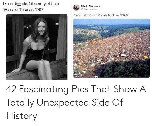 diana: Diana Rigg aka Olenna Tyrell from  Life in Moments  'Game of Thrones, 1967.  @historyinmoment  Aerial shot of Woodstock in 1969 42 Fascinating Pics That Show A Totally Unexpected Side Of History