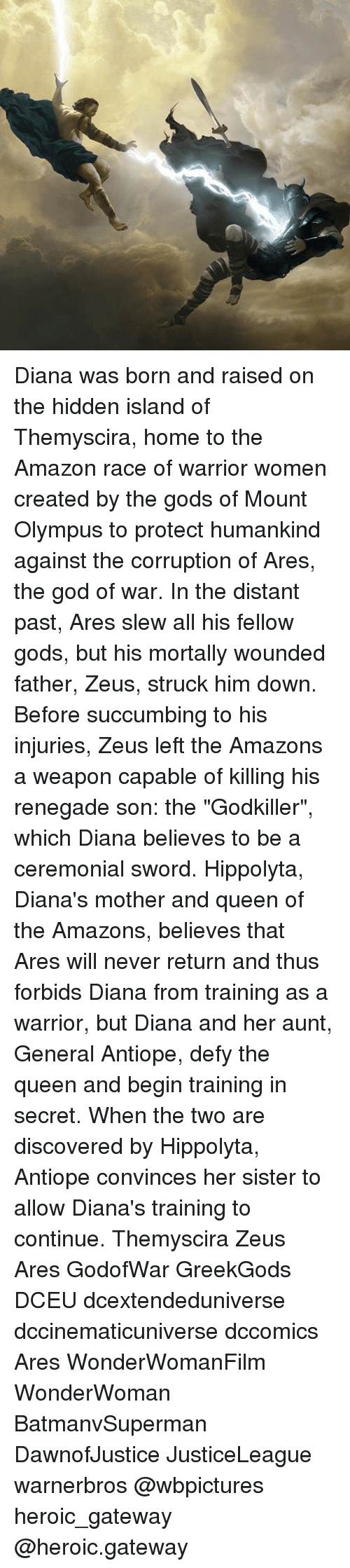 "Amazon, God, and Memes: Diana was born and raised on the hidden island of Themyscira, home to the Amazon race of warrior women created by the gods of Mount Olympus to protect humankind against the corruption of Ares, the god of war. In the distant past, Ares slew all his fellow gods, but his mortally wounded father, Zeus, struck him down. Before succumbing to his injuries, Zeus left the Amazons a weapon capable of killing his renegade son: the ""Godkiller"", which Diana believes to be a ceremonial sword. Hippolyta, Diana's mother and queen of the Amazons, believes that Ares will never return and thus forbids Diana from training as a warrior, but Diana and her aunt, General Antiope, defy the queen and begin training in secret. When the two are discovered by Hippolyta, Antiope convinces her sister to allow Diana's training to continue. Themyscira Zeus Ares GodofWar GreekGods DCEU dcextendeduniverse dccinematicuniverse dccomics Ares WonderWomanFilm WonderWoman BatmanvSuperman DawnofJustice JusticeLeague warnerbros @wbpictures heroic_gateway @heroic.gateway"
