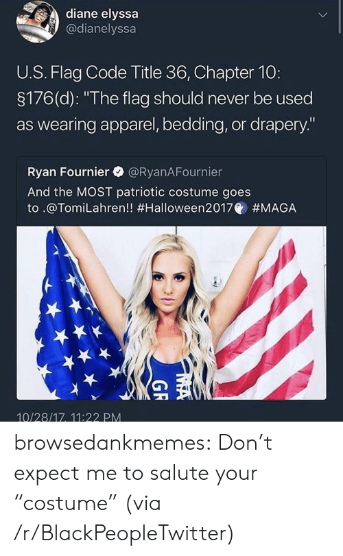 "bedding: diane elyssa  @dianelyssa  U.S. Flag Code Title 36, Chapter 10:  3176(d): ""The flag should never be used  as wearing apparel, bedding, or drapery.""  Ryan Fournier @RyanAFournier  And the MOST patriotic costume goes  to .@Tom.Lahren!! #Halloween2017@ #MAGA  10/28/17, 11:22 PM browsedankmemes:  Don't expect me to salute your ""costume"" (via /r/BlackPeopleTwitter)"