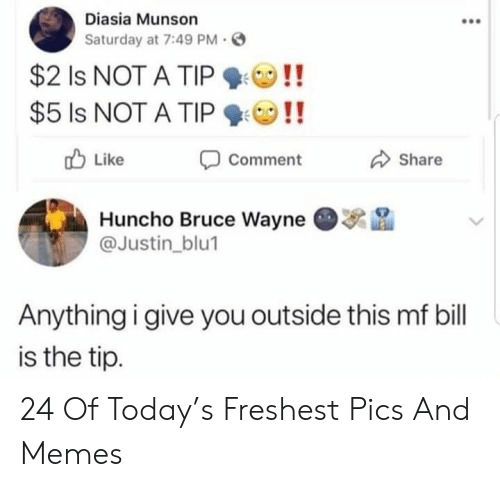 bruce wayne: Diasia Munson  Saturday at 7:49 PM  $2 Is NOT A TIP  $5 Is NOT A TIP  Like  Comment  Share  Huncho Bruce Wayne  @Justin_blu1  Anything i give you outside this mf bill  is the tip. 24 Of Today's Freshest Pics And Memes
