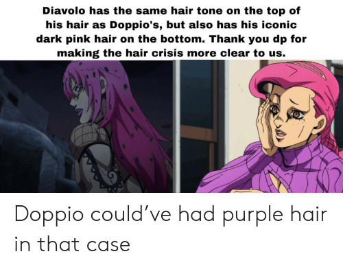 Thank You, Hair, and Pink: Diavolo has the same hair tone on the top of  his hair as Doppio's, but also has his iconic  dark pink hair on the bottom. Thank you dp for  making the hair crisis more clear to us. Doppio could've had purple hair in that case