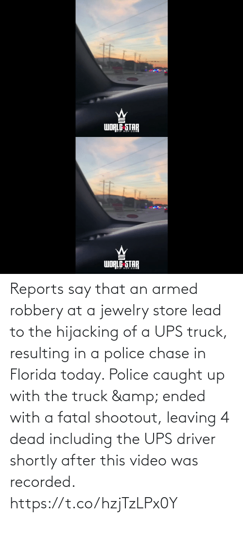 driver: dibom  WORLE STAR   WORLG STAR  WDRED OP.COM Reports say that an armed robbery at a jewelry store lead to the hijacking of a UPS truck, resulting in a police chase in Florida today. Police caught up with the truck & ended with a fatal shootout, leaving 4 dead including the UPS driver shortly after this video was recorded. https://t.co/hzjTzLPx0Y