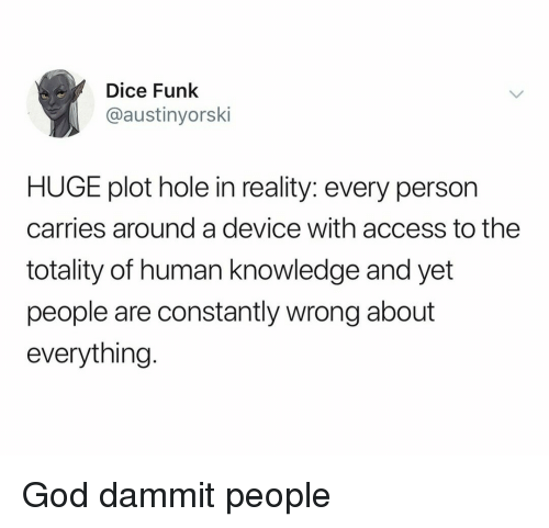 God, Access, and Dice: Dice Funk  @austinyorski  HUGE plot hole in reality: every person  carries around a device with access to the  totality of human knowledge and yet  people are constantly wrong about  everything. God dammit people