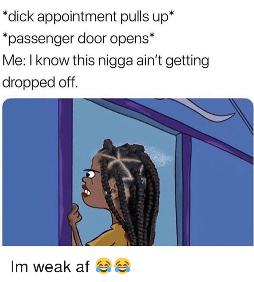 Af, Funny, and Dick: *dick appointment pulls up*  passenger door opens*  Me: I know this nigga ain't getting  dropped off Im weak af 😂😂