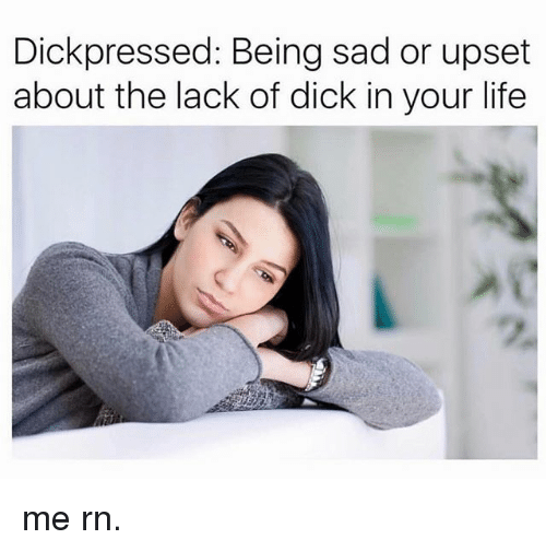 Dick In Your Life: Dick pressed: Being sad or upset  about the lack of dick in your life me rn.