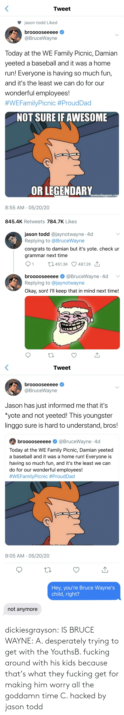 What They: dickiesgrayson:  IS BRUCE WAYNE: A. desperately trying to get with the YouthsB. fucking around with his kids because that's what they fucking get for making him worry all the goddamn time C. hacked by jason todd