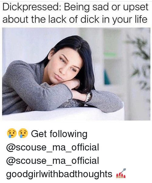Dick In Your Life: Dickpressed: Being sad or upset  about the lack of dick in your life 😢😢 Get following @scouse_ma_official @scouse_ma_official goodgirlwithbadthoughts 💅🏽