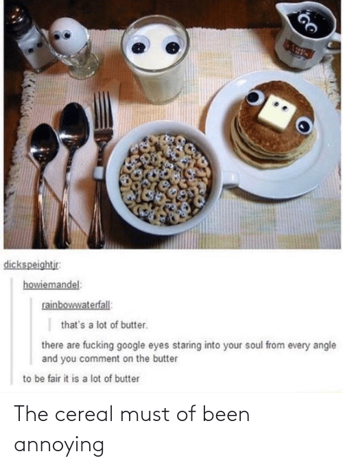 Butter: dickspeightjr:  howiemandel:  rainbowwaterfall:  that's a lot of butter.  there are fucking google eyes staring into your soul from every angle  and you comment on the butter  to be fair it is a lot of butter The cereal must of been annoying