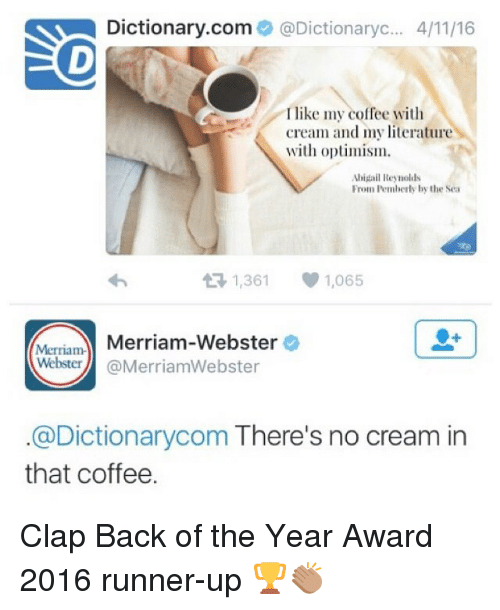 merriam webster: Dictionary.com  @Dictionaryc... 4/1116  I like my coffee with  cream and my literature  with optimism.  Abigail Reynolds  From Pemberly by the Sea  t R, 1,361  1,065  Merriam-  Merriam-Webster  Webster  @MerriamWebster  @Dictionarycom There's no cream in  that coffee. Clap Back of the Year Award 2016 runner-up 🏆👏🏽