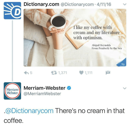merriam webster: Dictionary.com @Dictionarycom 4/11/16  I like my coffee with  Cream and my literature  with optimism.  Abigail Reynolds  From Pemberly by the Sea  1,371  Merriam Merriam-Webster  Webster@MerriamWebster  @Dictionarycom There's no cream in that  coffee