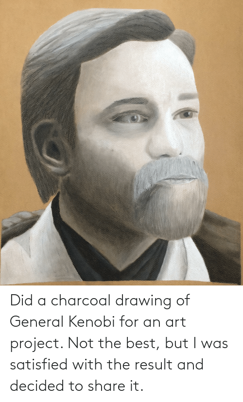 Result: Did a charcoal drawing of General Kenobi for an art project. Not the best, but I was satisfied with the result and decided to share it.