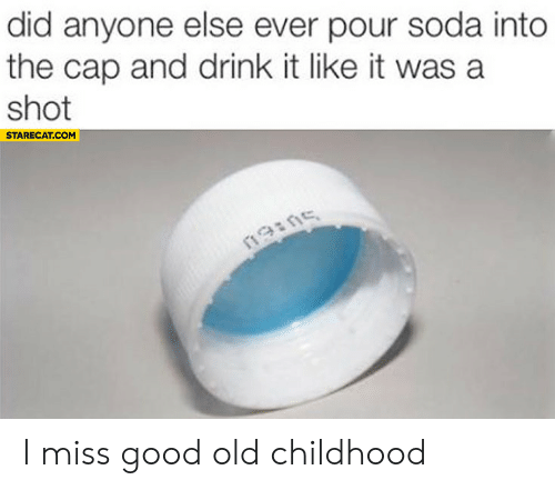 cap: did anyone else ever pour soda into  the cap and drink it like it was a  shot  STARECAT.COM  19ins I miss good old childhood