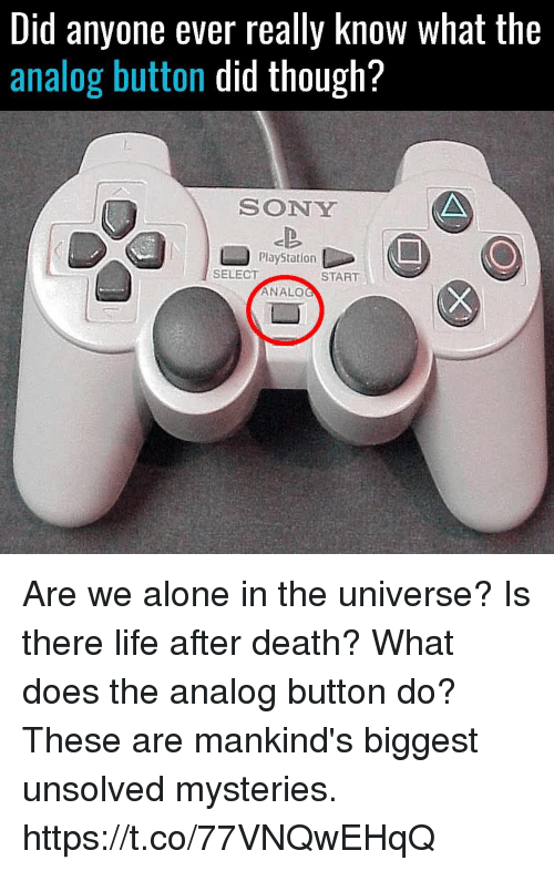 Being Alone, Life, and PlayStation: Did anyone ever really Know What the  analog button did though?  SONY  PlayStation  SELECT  START  ANALO Are we alone in the universe? Is there life after death? What does the analog button do? These are mankind's biggest unsolved mysteries. https://t.co/77VNQwEHqQ