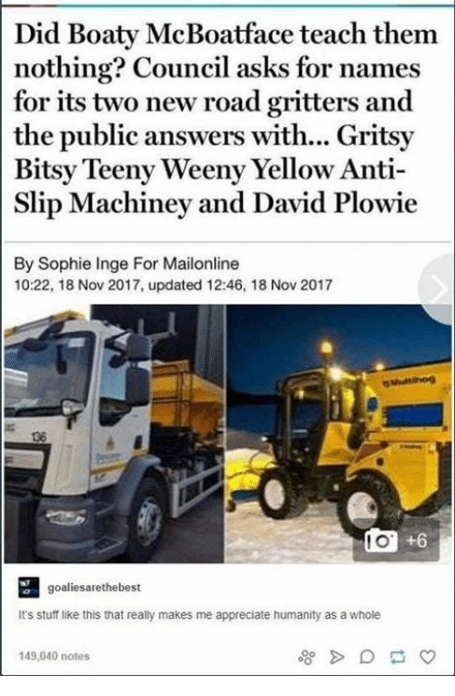 Appreciate, Mailonline, and Stuff: Did Boaty McBoatface teach them  nothing? Council asks for names  for its two new road gritters and  the public answers with... Gritsy  Bitsy Teeny Weeny Yellow Anti-  Slip Machiney and David Plowie  By Sophie Inge For Mailonline  10:22, 18 Nov 2017, updated 12:46, 18 Nov 2017  136  0 +6  goaliesarethebest  It's stuff like this that really makes me appreciate humanity as a whole  149,040 notes