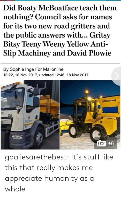 Council: Did Boaty McBoatface teach them  nothing? Council asks for names  for its two new road gritters and  the public answers with... Gritsy  Bitsy Teeny Weeny Yellow Anti-  Slip Machiney and David Plowie  By Sophie Inge For Mailonline  10:22, 18 Nov 2017, updated 12:46, 18 Nov 2017  136  LO +6  10 goaliesarethebest: It's stuff like this that really makes me appreciate humanity as a whole