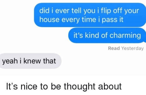 I Knew That: did i ever tell you i flip off your  house every time i pass it  it's kind of charming  Read Yesterday  yeah i knew that It's nice to be thought about