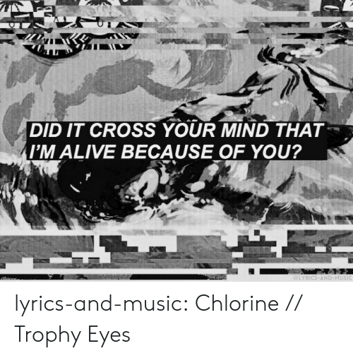 Because of You: DID IT CROSS YOUR MIND THAT  M ALIVE BECAUSE OF YOU?  LYRICS-AND-MUSIC lyrics-and-music:  Chlorine // Trophy Eyes