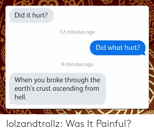 Tumblr, Blog, and Hell: Did it hurt?  12 minutes ago  Did what hurt?  9 minutes ago  When you broke through the  earth's crust ascending from  hell. lolzandtrollz:  Was It Painful?