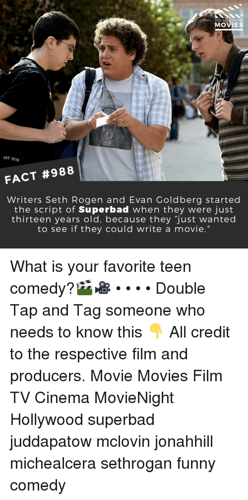 """Funny, Memes, and Movies: DID  KNOW  MOVIES  EST 1919  FACT #988  Writers Seth Rogen and Evan Goldberg started  the script of Superbad when they were just  thirteen years old, because they """"just wanted  to see if they could write a movie."""" What is your favorite teen comedy?🎬🎥 • • • • Double Tap and Tag someone who needs to know this 👇 All credit to the respective film and producers. Movie Movies Film TV Cinema MovieNight Hollywood superbad juddapatow mclovin jonahhill michealcera sethrogan funny comedy"""