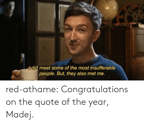 Tumblr, Blog, and Congratulations: -did meet some of the most insufferable  people. But, they also met me. red-athame: Congratulations on the quote of the year, Madej.