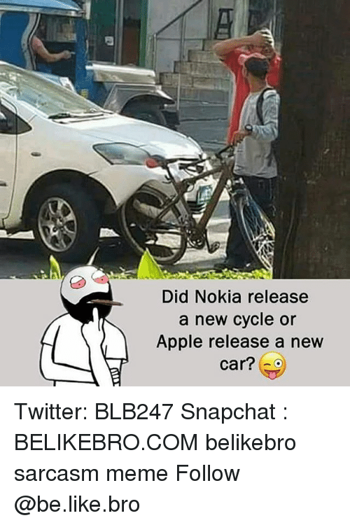 Apple, Be Like, and Meme: Did Nokia release  a new cycle or  Apple release a new  car? Twitter: BLB247 Snapchat : BELIKEBRO.COM belikebro sarcasm meme Follow @be.like.bro
