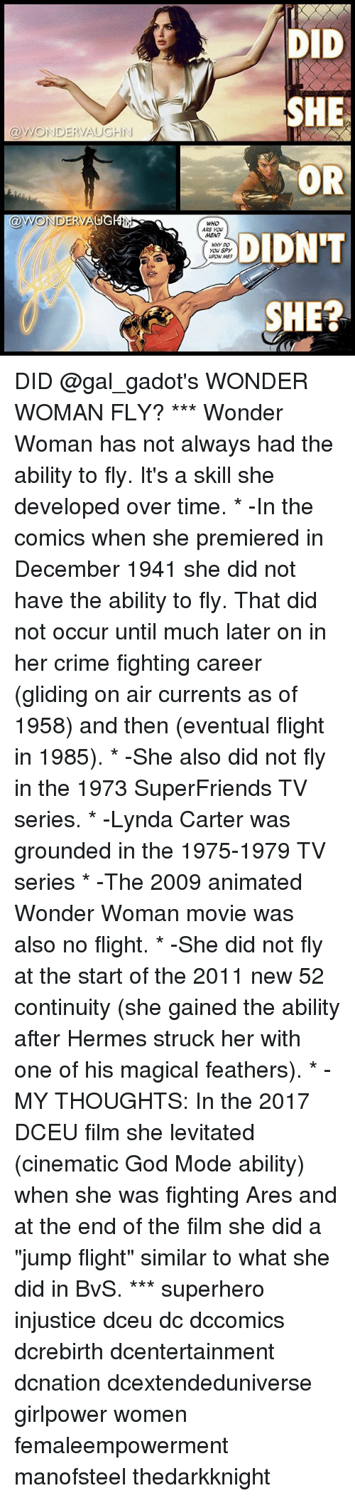 """The 1975: DID  SHE  OR  DIDN'T  SHE?  @WONDERVAUGHN  @WONDERVAUGEN  WHO  ARE YOU  MEN?  WHY DO  you Spy  UPON ME DID @gal_gadot's WONDER WOMAN FLY? *** Wonder Woman has not always had the ability to fly. It's a skill she developed over time. * -In the comics when she premiered in December 1941 she did not have the ability to fly. That did not occur until much later on in her crime fighting career (gliding on air currents as of 1958) and then (eventual flight in 1985). * -She also did not fly in the 1973 SuperFriends TV series. * -Lynda Carter was grounded in the 1975-1979 TV series * -The 2009 animated Wonder Woman movie was also no flight. * -She did not fly at the start of the 2011 new 52 continuity (she gained the ability after Hermes struck her with one of his magical feathers). * -MY THOUGHTS: In the 2017 DCEU film she levitated (cinematic God Mode ability) when she was fighting Ares and at the end of the film she did a """"jump flight"""" similar to what she did in BvS. *** superhero injustice dceu dc dccomics dcrebirth dcentertainment dcnation dcextendeduniverse girlpower women femaleempowerment manofsteel thedarkknight"""