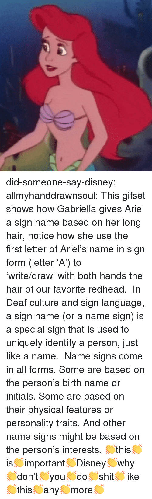 initials: did-someone-say-disney: allmyhanddrawnsoul:    This gifset shows how Gabriella gives Ariel a sign name based on her long hair, notice how she use the first letter of Ariel's name in sign form (letter 'A') to 'write/draw'with both hands the hair of our favorite redhead.   In Deaf culture and sign language, a sign name (or a name sign) is a special sign that is used to uniquely identify a person, just like a name.   Name signs come in all forms. Some are based on the person's birth name or initials. Some are based on their physical featuresor personality traits. And other name signs might be based on the person's interests.     👏this👏is👏important👏Disney👏why👏don't👏you👏do👏shit👏like👏this👏any👏more👏