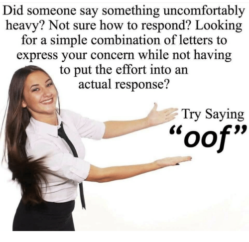 """Express, How To, and How: Did someone say something uncomfortably  heavy? Not sure how to respond? Looking  for a simple combination of letters to  express your concern while not having  to put the effort into an  actual response?  Try Saying  oof"""""""