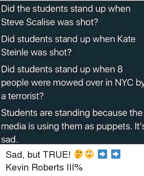 Memes, True, and Sad: Did the students stand up when  Steve Scalise was shot?  Did students stand up when Kate  Steinle was shot?  Did students stand up when8  people were mowed over in NYC by  a terrorist?  Students are standing because the  media is using them as puppets. It's  sad Sad, but TRUE! 🤔🙄 ➡️ ➡️ Kevin Roberts III%