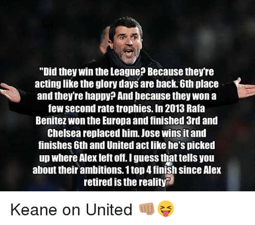 """glory days: """"Did they win the League? Because they're  actinglike the glory days are back. 6th place  and they're happy? And because they won a  few second rate trophies. In 2013 Rafa  Benitez Wonthe Europa and finished 3rd and  Chelsea replaced him. Jose wins itand  finishes 6th and United act like he's picked  up where Alex left off. I guess that tells you  about their ambitions. 1 top4finish since Alex  retired is the reality Keane on United 👊🏽😝"""
