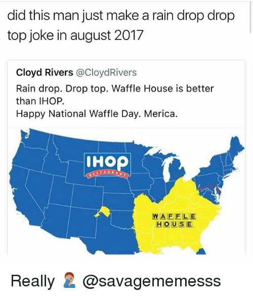 Drop Tops: did this man just make a rain drop drop  top joke in august 2017  Cloyd Rivers @CloydRivers  Rain drop. Drop top. Waffle House is better  than IHOP.  Happy National Waffle Day. Merica.  IHOP  WAFELE  HOUSE. Really 🤦🏽‍♂️ @savagememesss