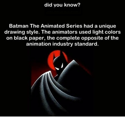 Animators: did vou know?  Batman The Animated Series had a unique  drawing style. The animators used light colors  on black paper, the complete opposite of the  animation industry standard