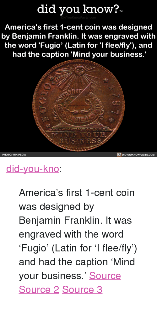 """Benjamin Franklin: did vou know?  DidYou  America's first 1-cent coin was designed  by Benjamin Franklin. It was engraved with  the word 'Fugio' (Latin for 'I flee/fly), and  had the caption 'Mind your business  PHOTO: WIKIPEDIA  DIDYOUKNOWFACTS.coM <p><a href=""""http://didyouknowblog.com/post/169289338294/americas-first-1-cent-coin-was-designed-by"""" class=""""tumblr_blog"""">did-you-kno</a>:</p>  <blockquote><p>America's first 1-cent coin was designed  by Benjamin Franklin. It was engraved  with the word 'Fugio' (Latin for 'I flee/fly')  and had the caption &lsquo;Mind your business.'  <a href=""""https://en.wikipedia.org/wiki/Fugio_Cent"""">Source</a> <a href=""""https://coins.nd.edu/ColCoin/ColCoinIntros/Fugio.intro.html"""">Source 2</a> <a href=""""http://www.pennies.org/index.php/penny-history/a-brief-history-of-the-u-s-cent"""">Source 3</a></p></blockquote>"""