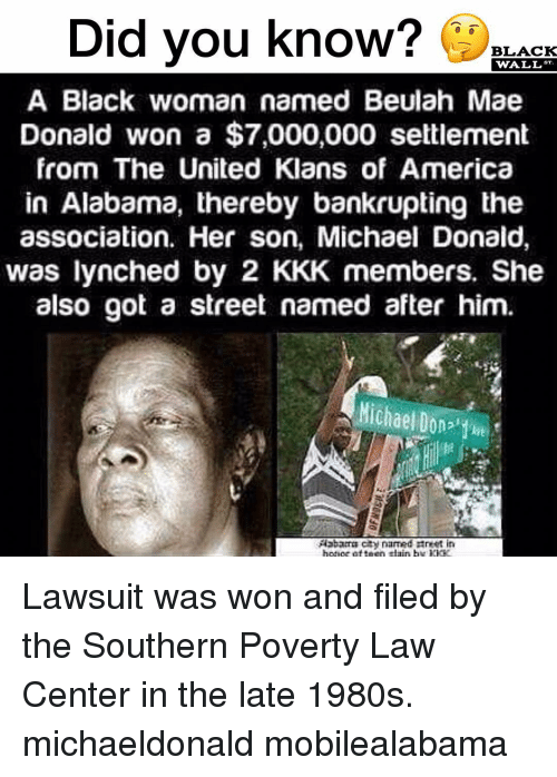 Lawsuit: Did vou know? LACK  WALL  A Black woman named Beulah Mae  Donald won a $7,000,000 settlement  from The United Klans of America  in Alabama, thereby bankrupting the  association. Her son, Michael Donald,  was lynched by 2 KKK members. She  also got a street named after him.  Michael Dont Lawsuit was won and filed by the Southern Poverty Law Center in the late 1980s. michaeldonald mobilealabama