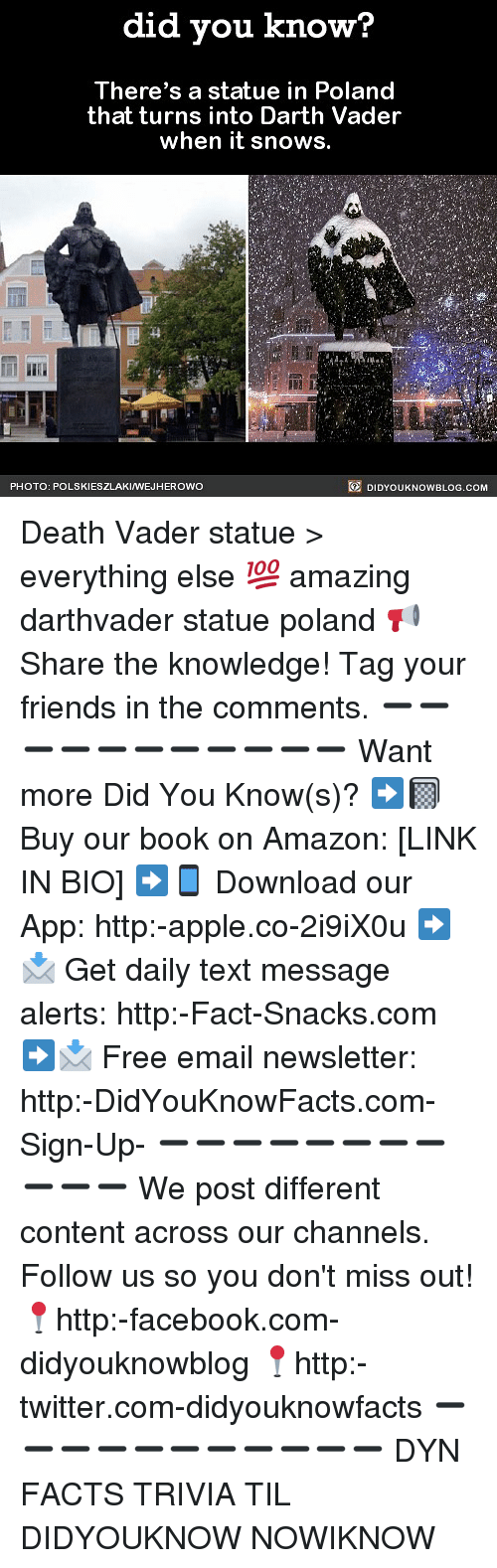 Amazon, Apple, and Darth Vader: did vou know?  There's a statue in Poland  that turns into Darth Vader  when it snows  Tl  PHOTO: POLSKIESZLAKIWEJHEROWO  DIDYOUKNOWBLOG.COM Death Vader statue > everything else 💯 amazing darthvader statue poland 📢 Share the knowledge! Tag your friends in the comments. ➖➖➖➖➖➖➖➖➖➖➖ Want more Did You Know(s)? ➡📓 Buy our book on Amazon: [LINK IN BIO] ➡📱 Download our App: http:-apple.co-2i9iX0u ➡📩 Get daily text message alerts: http:-Fact-Snacks.com ➡📩 Free email newsletter: http:-DidYouKnowFacts.com-Sign-Up- ➖➖➖➖➖➖➖➖➖➖➖ We post different content across our channels. Follow us so you don't miss out! 📍http:-facebook.com-didyouknowblog 📍http:-twitter.com-didyouknowfacts ➖➖➖➖➖➖➖➖➖➖➖ DYN FACTS TRIVIA TIL DIDYOUKNOW NOWIKNOW
