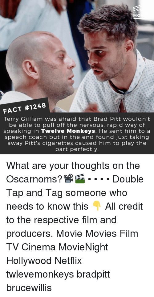 Brad: DID Y  MO  FACT #1248  Terry Gilliam was afraid that Brad Pitt wouldn't  be able to pull off the nervous, rapid way of  speaking in Twelve Monkeys. He sent him to a  speech coach but in the end found just taking  away Pitt's cigarettes caused him to play the  part perfectly What are your thoughts on the Oscarnoms?📽️🎬 • • • • Double Tap and Tag someone who needs to know this 👇 All credit to the respective film and producers. Movie Movies Film TV Cinema MovieNight Hollywood Netflix twlevemonkeys bradpitt brucewillis
