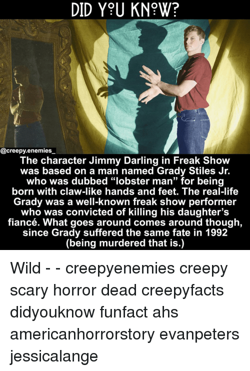 """ahs: DID Y9U KN?W?  @creepy.enemies  The character Jimmy Darling in Freak Show  was based on a man named Grady Stiles Jr.  who was dubbed """"lobster man"""" for being  born with claw-like hands and feet. The real-life  Grady was a well-known freak show performer  who was convicted of killing his daughter's  fiancé. What goes around comes around though  since Grady suffered the same fate in 1992  (being murdered that is.) Wild - - creepyenemies creepy scary horror dead creepyfacts didyouknow funfact ahs americanhorrorstory evanpeters jessicalange"""