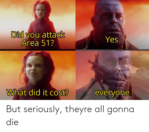 What Did It: Did you attack  Area 51?  Yes  What did it cost?  everyone But seriously, theyre all gonna die