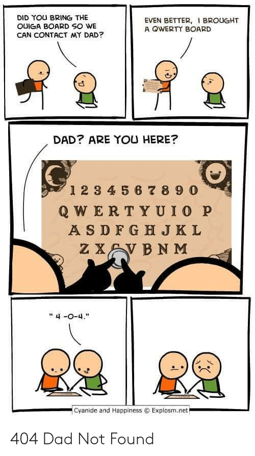 "Foundly: DID YOU BRING THE  OUIGA BOARD SO WE  CAN CONTACT MY DAD?  EVEN BETTER, BROUGHT  A OWERTY BOARD  DAD? ARE YOU HERE?  0  12 3 4 5 6 8 9 0  Q WER TYUIO P  A SDFG H JKL  "" 4-0-4.  .cyanide and Happiness © Explosm.net 404 Dad Not Found"