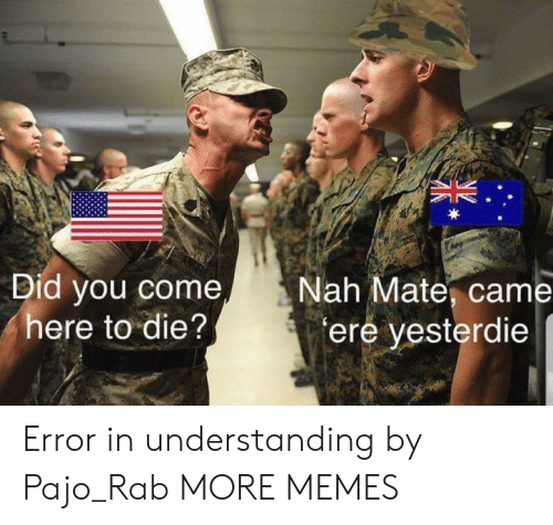 rab: Did you come  here to die?  Nah Mate, came  ere yesterdie Error in understanding by Pajo_Rab MORE MEMES