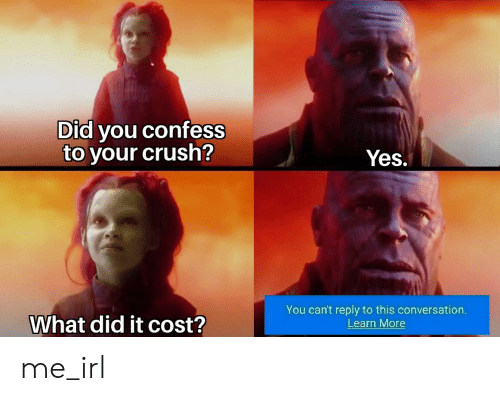 What Did It: Did you confess  to your crush?  Yes.  You can't reply to this conversation  Learn More  What did it cost? me_irl